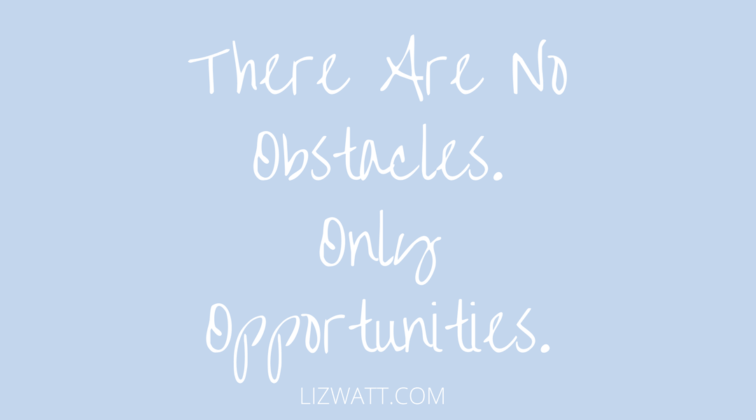There Are No Obstacles, Only Opportunities