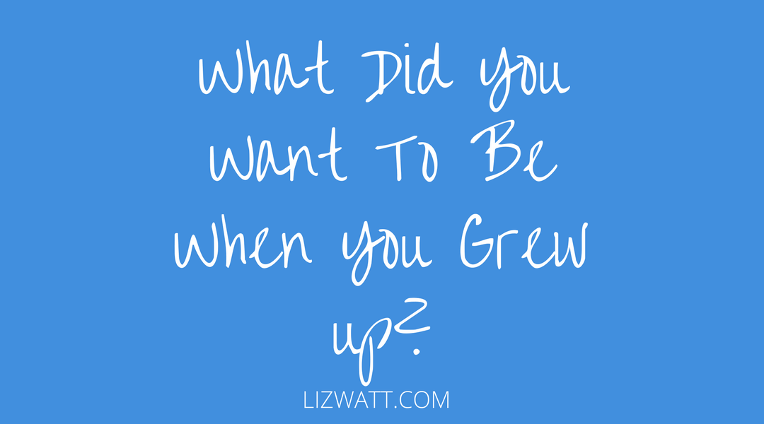 What Did You Want To Be When You Grew Up?