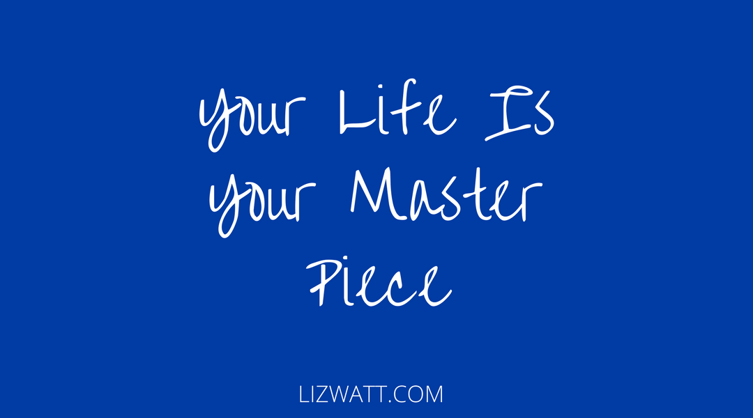 Your Life Is Your Master Piece