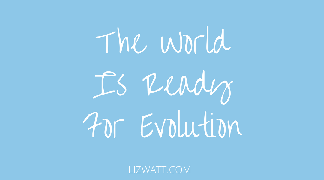 The World Is Ready For Evolution