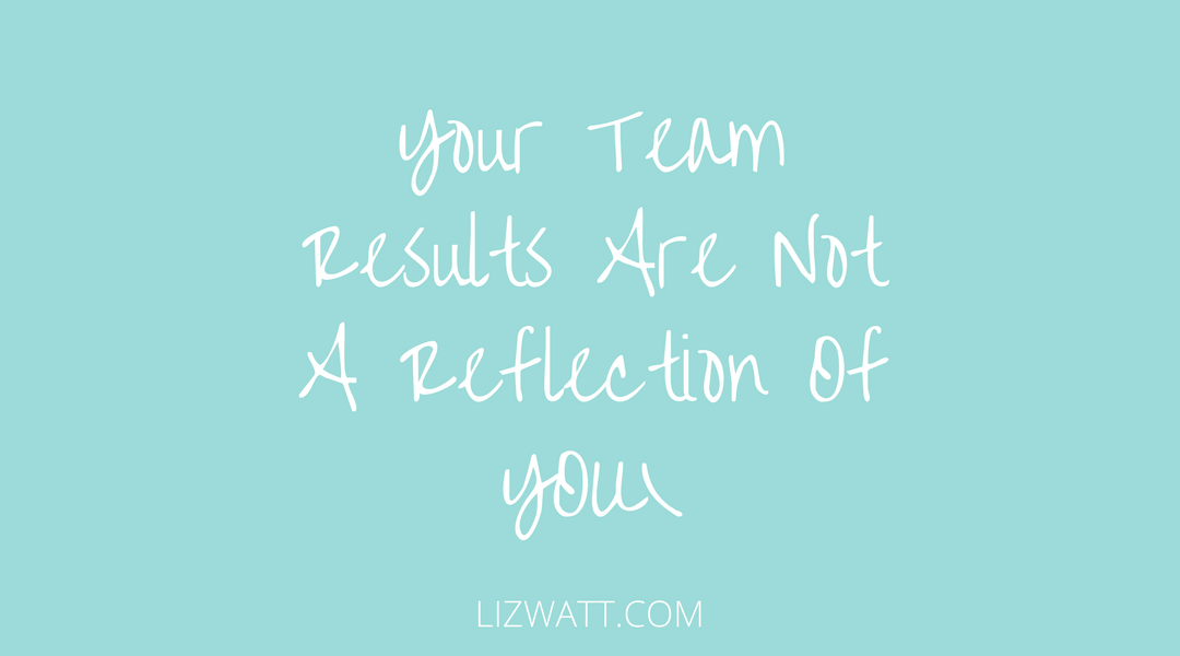 Your Team Results Are Not A Reflection Of You