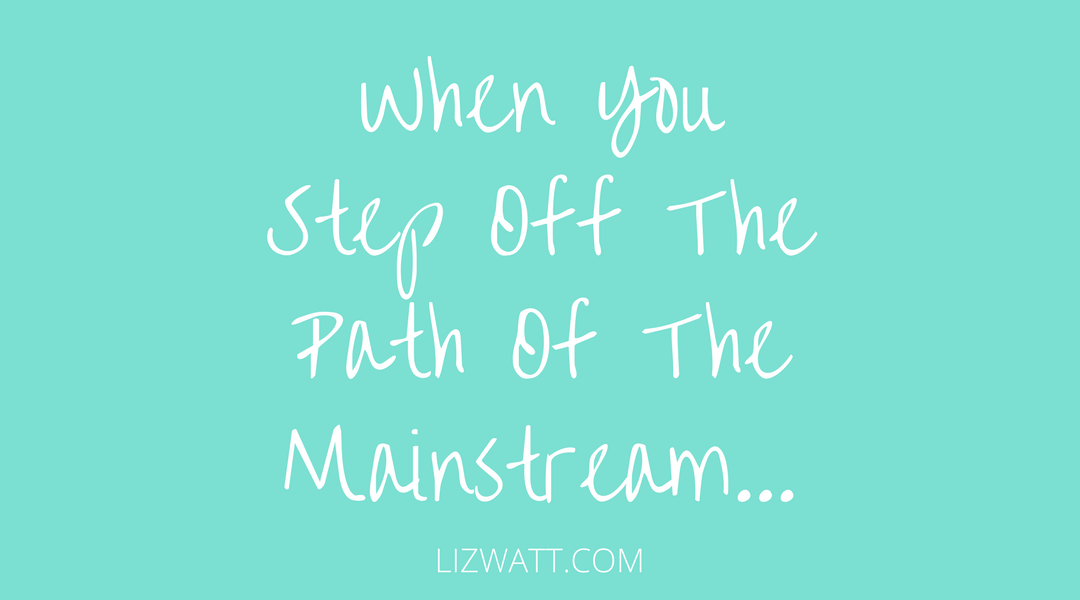 When You Step Off The Path Of The Mainstream…