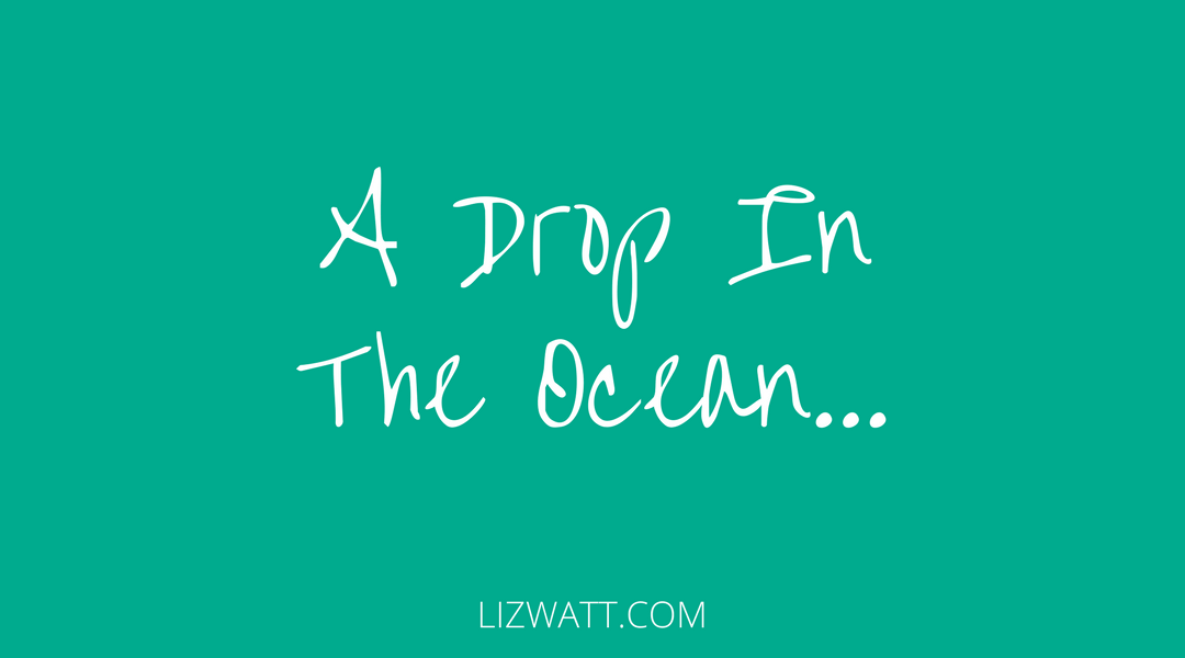 A Drop In The Ocean…