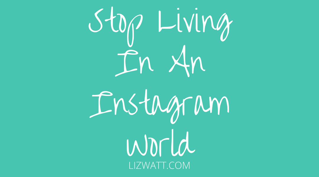 Stop Living In An Instagram World