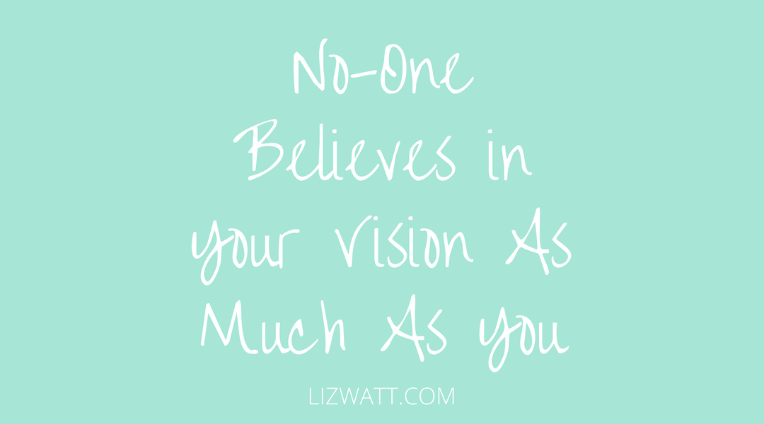 No-One Believes in Your Vision As Much As You