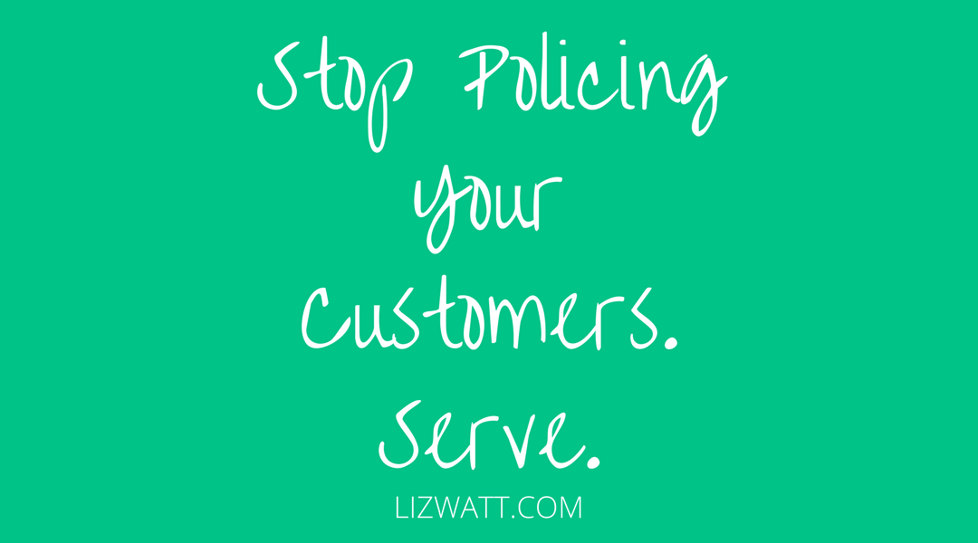Stop Policing Your Customers. Serve.