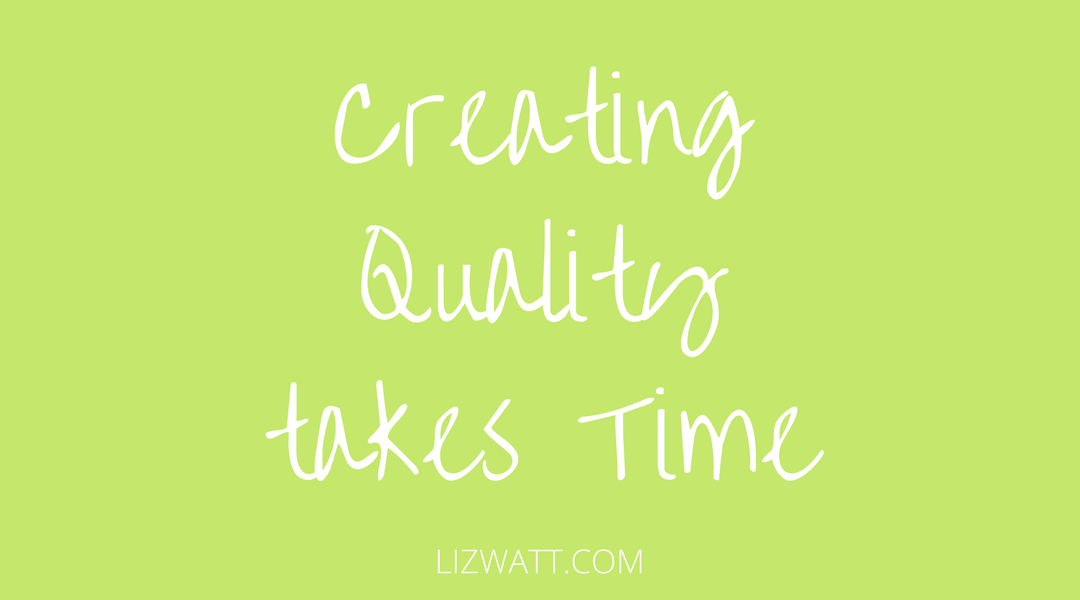 Creating Quality Takes Time