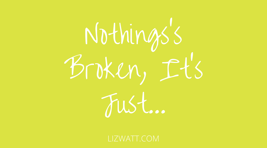 Nothings Broken, It's Just…