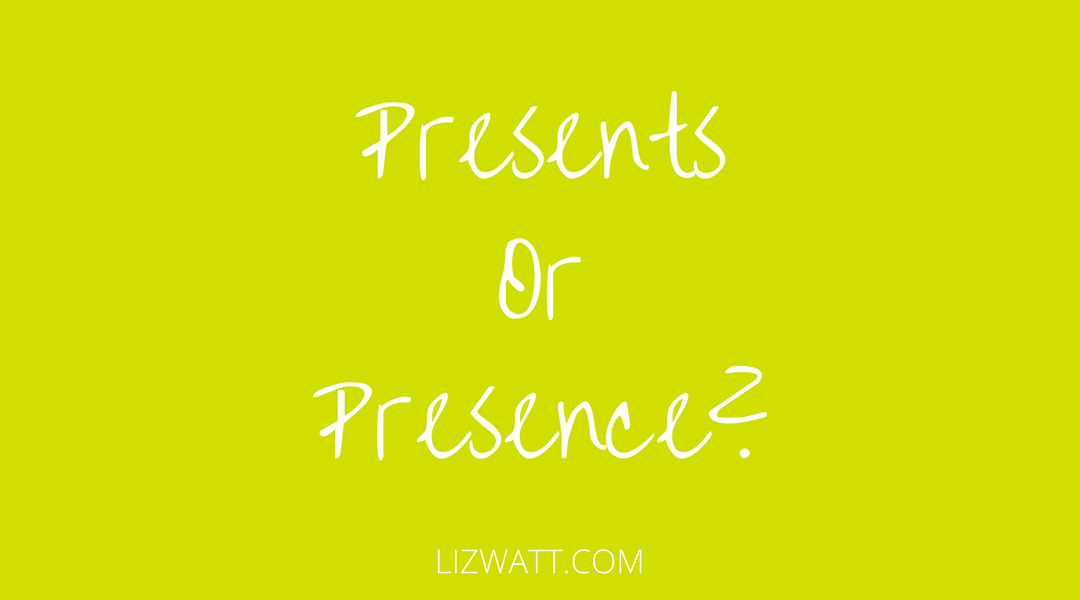 Presents or Presence?