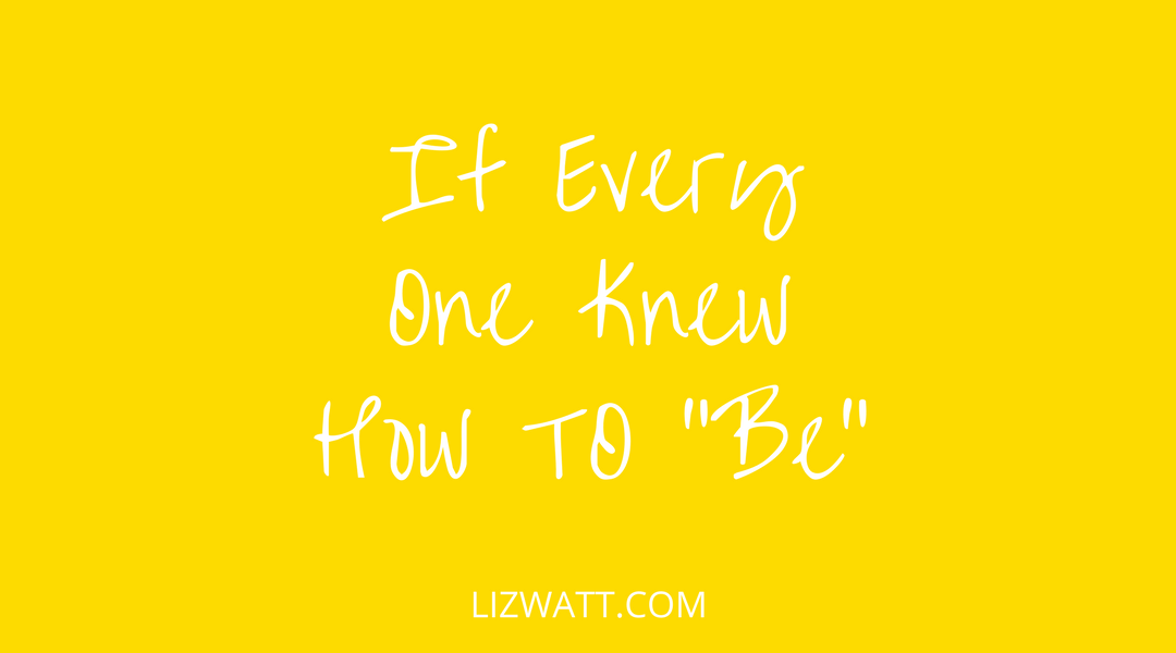 """If Every One Knew How To """"Be"""""""