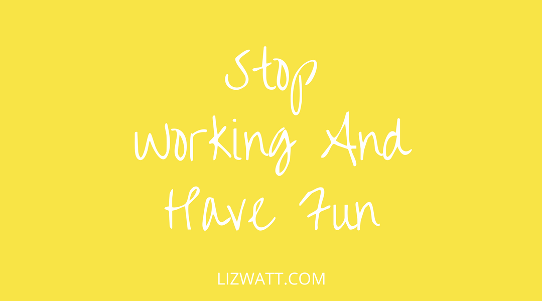 Stop Working And Have Fun