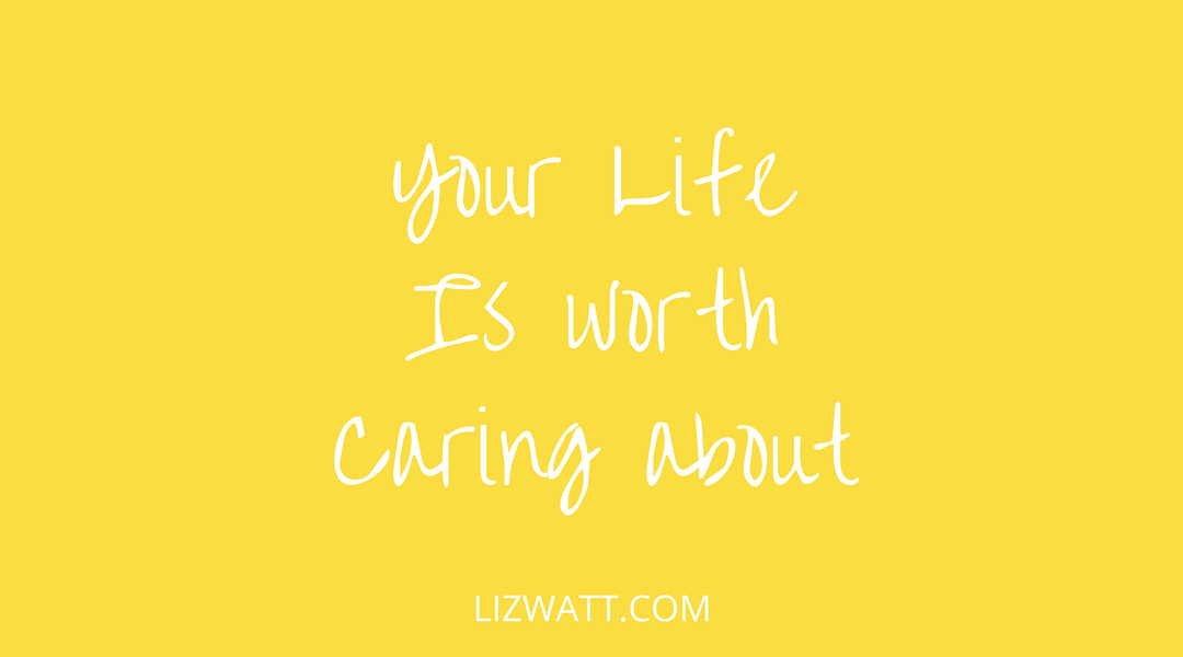 Your Life Is Worth Caring About