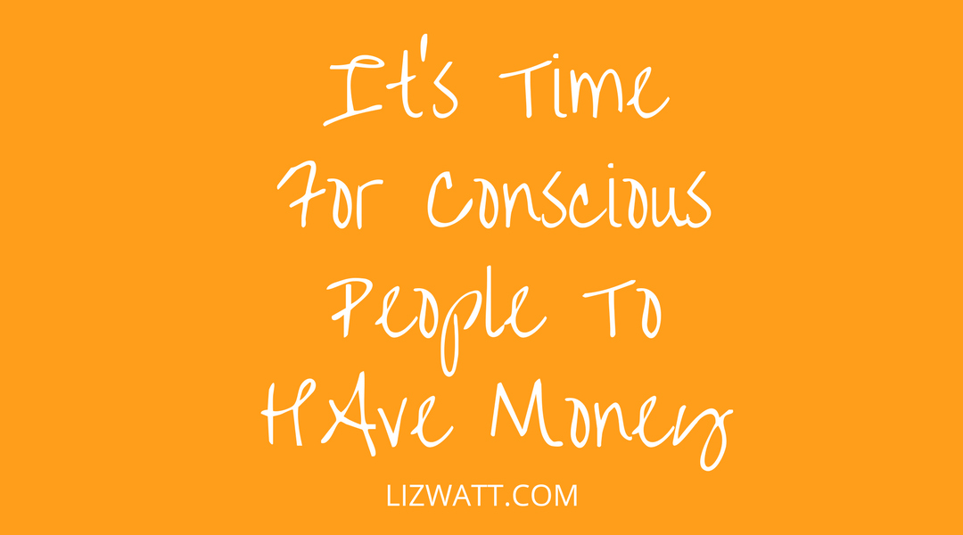 It's Time For Conscious People To Have Money