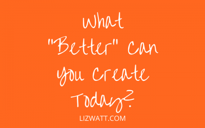"What ""Better"" Can You Create Today?"