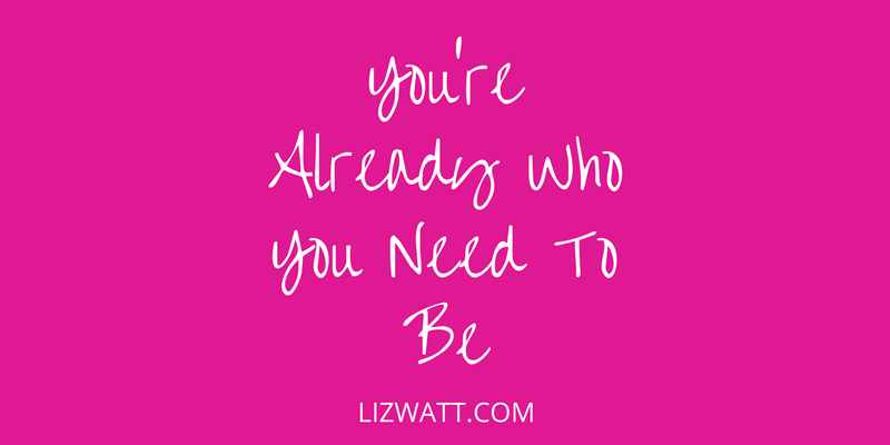 You're Already Who You Need To Be