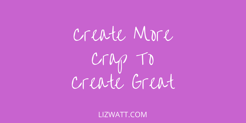 Create More Crap To Create Great
