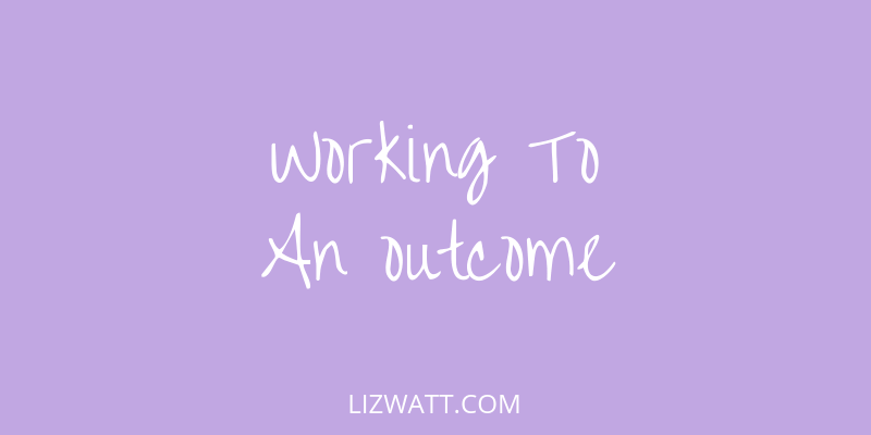 Working To An Outcome