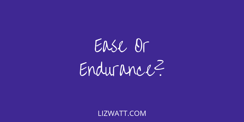 Ease Or Endurance?