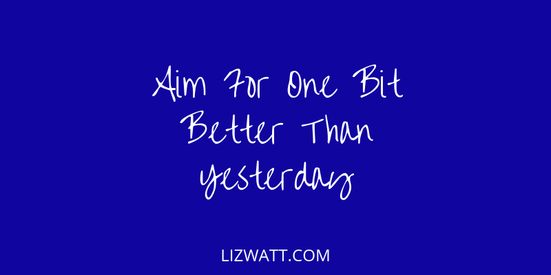Aim For One Bit Better Than Yesterday