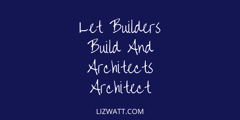 Let Builders Build And Architects Architect