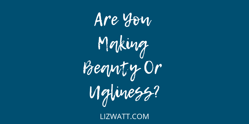 Are You Making Beauty Or Ugliness?