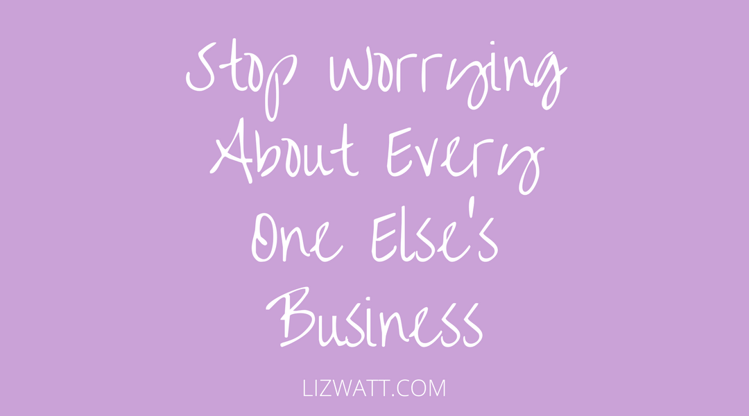 Stop Worrying About Every One Else's Business