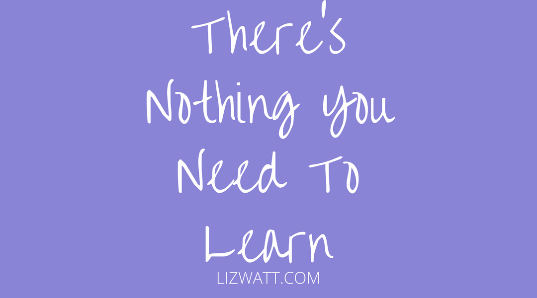 There's Nothing You Need To Learn