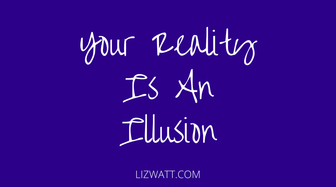 Your Reality Is An Illusion