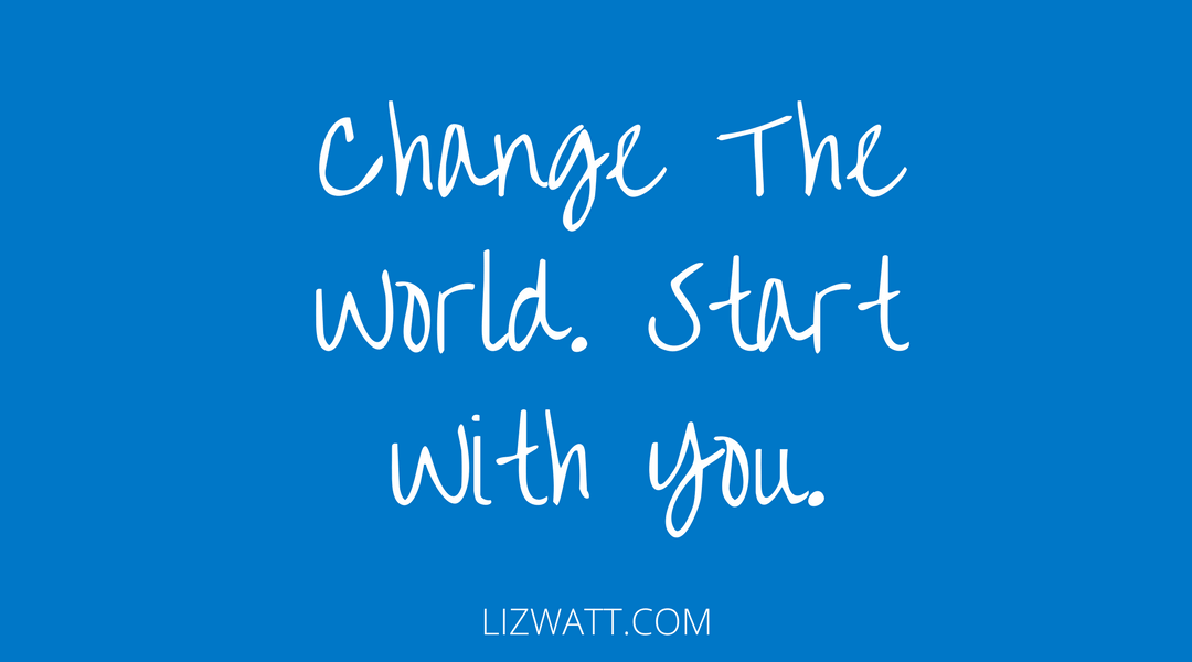 Change The World, Start With You