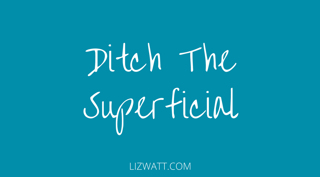 Ditch The Superficial