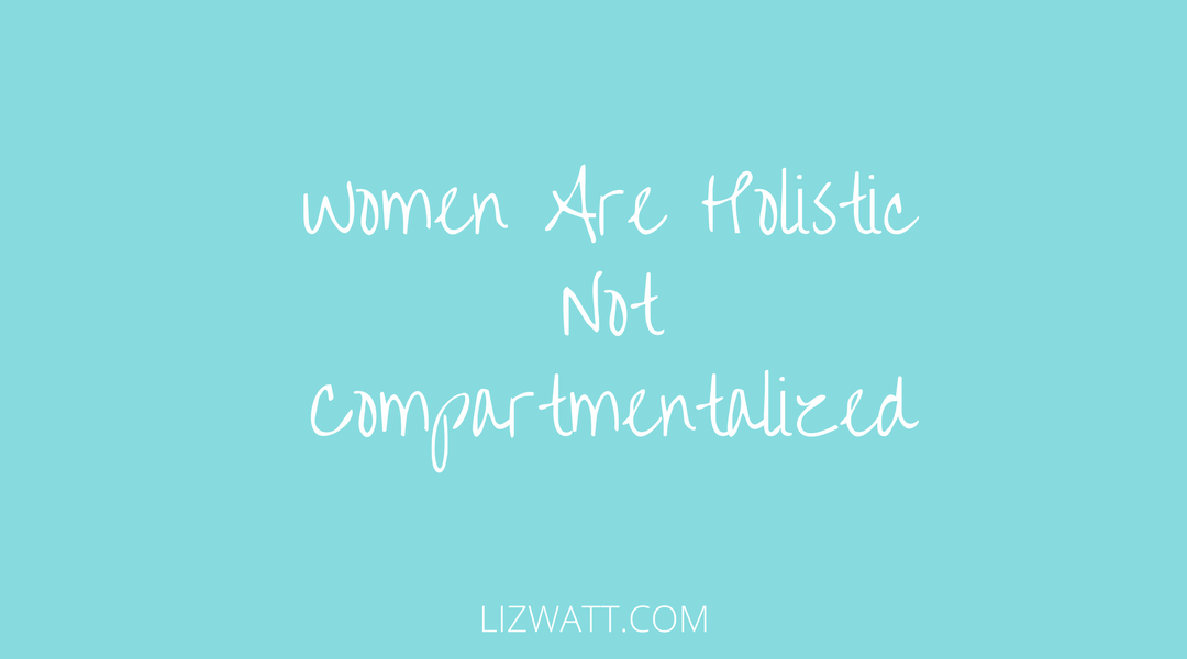 Women Are Holistic Not Compartmentalized