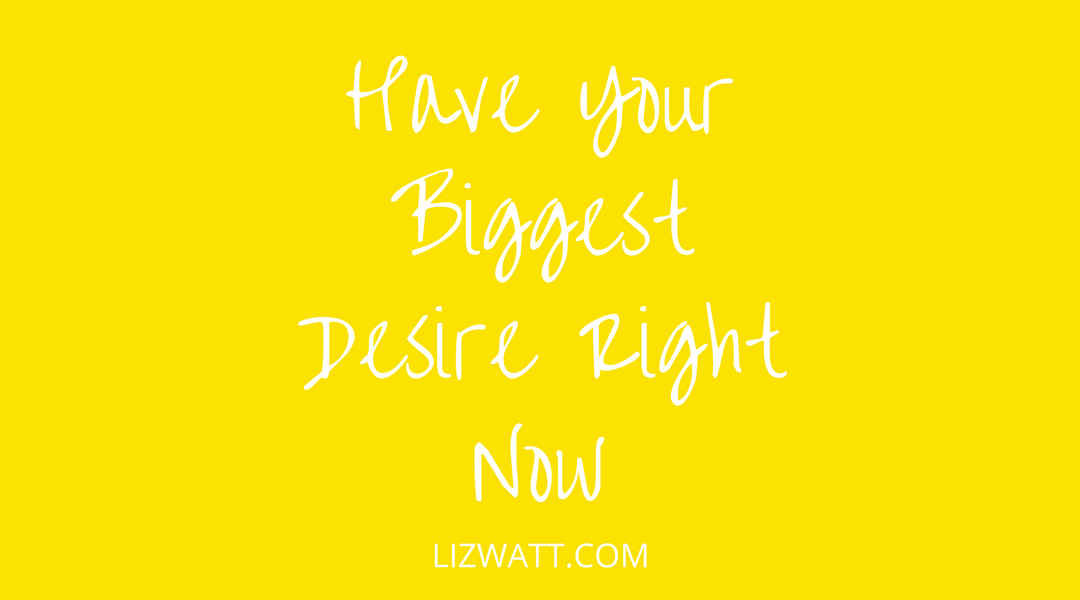 Have Your Biggest Desire Right Now