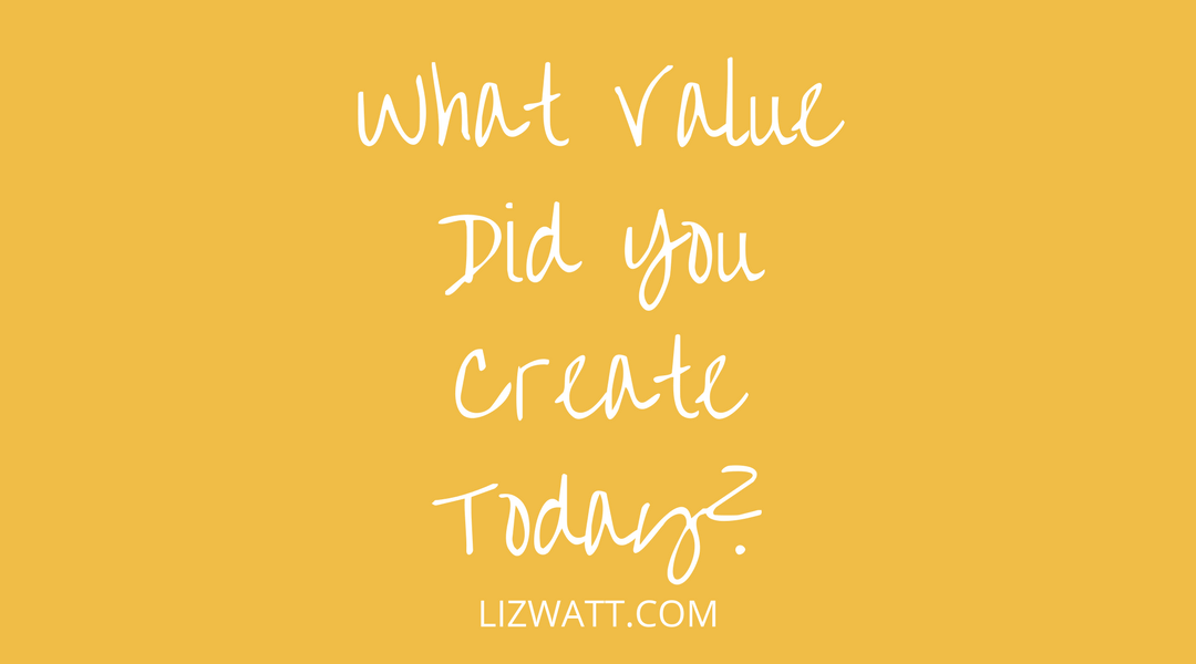 What Value Did You Create Today?