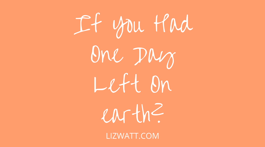 If You Had One Day Left On Earth