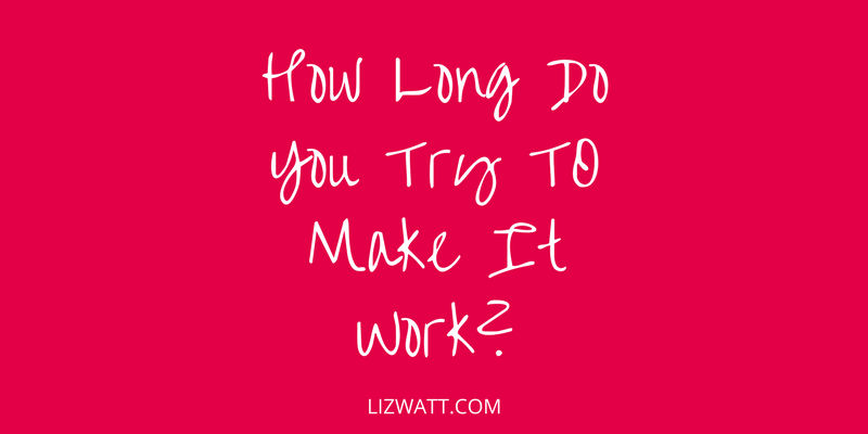 How Long Do You Try To Make It Work?