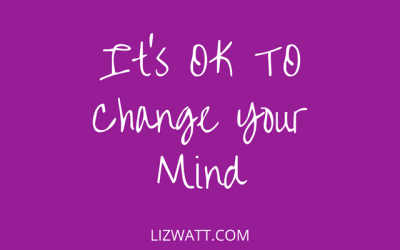 It's OK To Change Your Mind