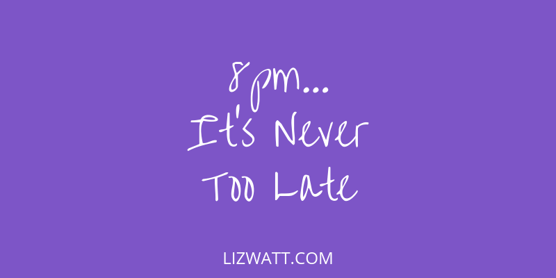 8pm… It's Never Too Late
