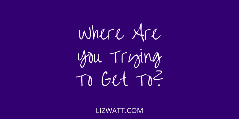 Where Are You Trying To Get To?