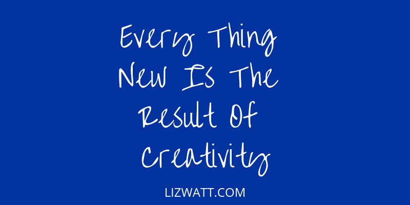 Every Thing New Is The Result Of Creativity
