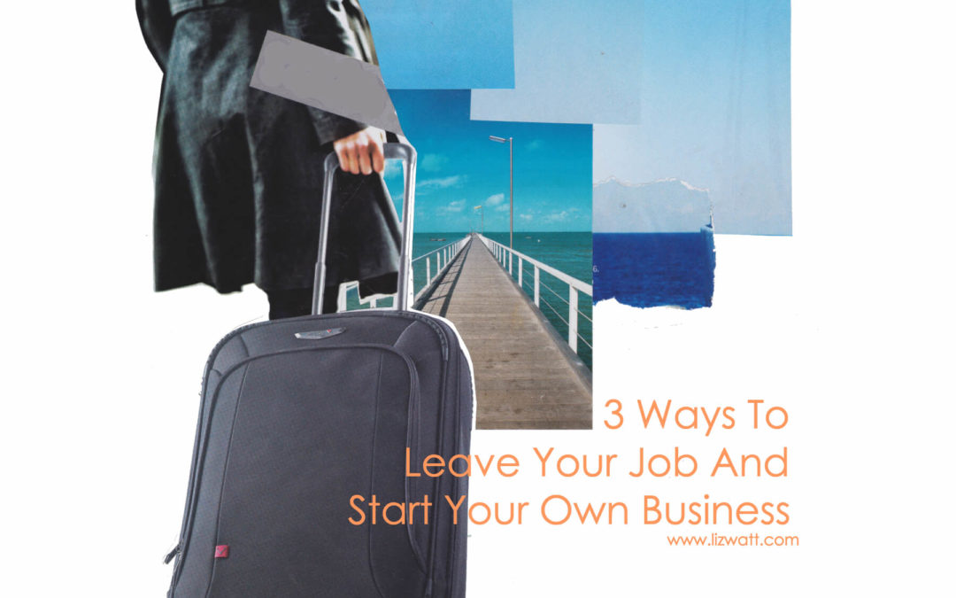 3 Ways To Leave Your Job And Start Your Own Business