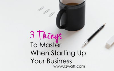 3 Critical Things To Master When Starting Up Your New Business